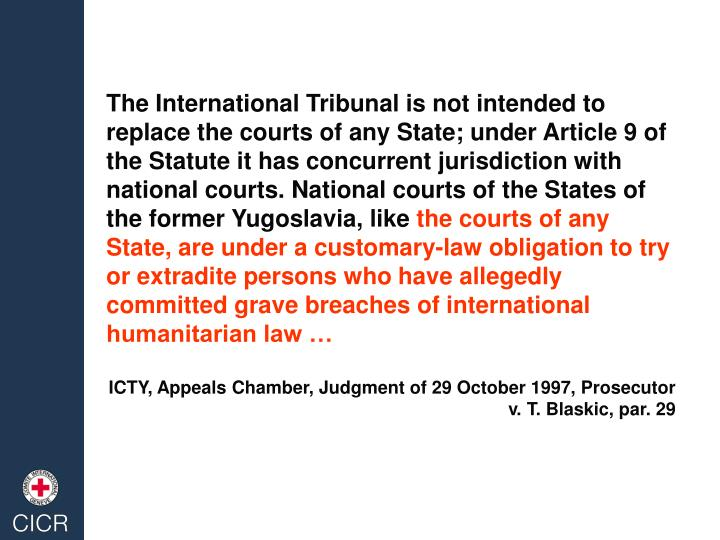 The International Tribunal is not intended to replace the courts of any State; under Article 9 of the Statute it has concurrent jurisdiction with national courts. National courts of the States of the former Yugoslavia, like