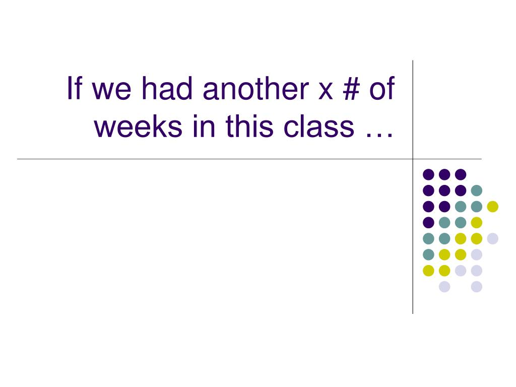 If we had another x # of weeks in this class …