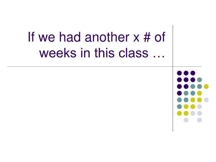 If we had another x of weeks in this class