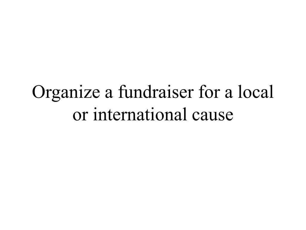 Organize a fundraiser for a local or international cause