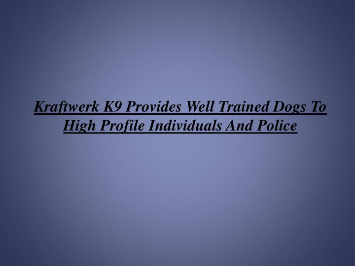 Kraftwerk K9 Provides Well Trained Dogs To High Profile Individuals And Police