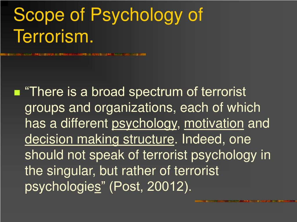 essays on psychology of terrorism Terrorism is the unlawful use of force or violence against persons or property to intimidate or coerce a government, the civilian population, or any segment thereof, in furtherance of political or social objectives.