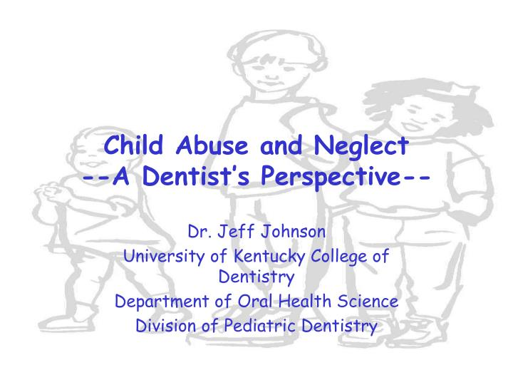 child abuse and neglect a dentist s perspective n.