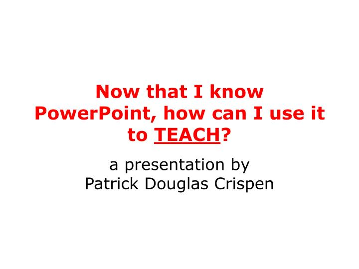 Now that i know powerpoint how can i use it to teach