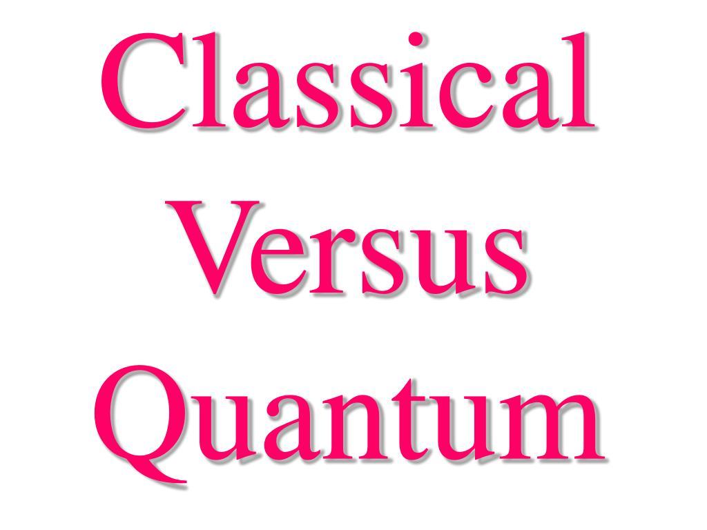 Classical Versus Quantum