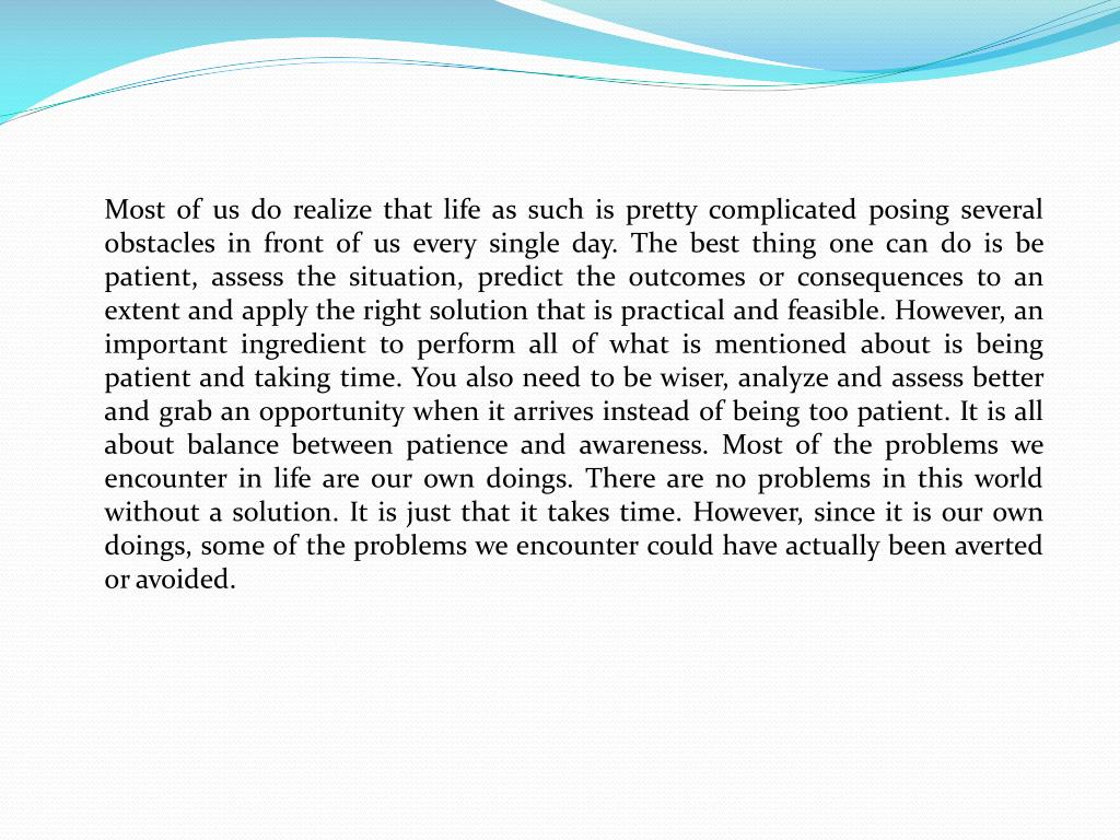 Most of us do realize that life as such is pretty complicated posing several obstacles in front of us every single day. The best thing one can do is be patient, assess the situation, predict the outcomes or consequences to an extent and apply the right solution that is practical and feasible. However, an important ingredient to perform all of what is mentioned about is being patient and taking time. You also need to be wiser, analyze and assess better and grab an opportunity when it arrives instead of being too patient. It is all about balance between patience and awareness. Most of the problems we encounter in life are our own doings. There are no problems in this world without a solution. It is just that it takes time. However, since it is our own doings, some of the problems we encounter could have actually been averted or avoided.