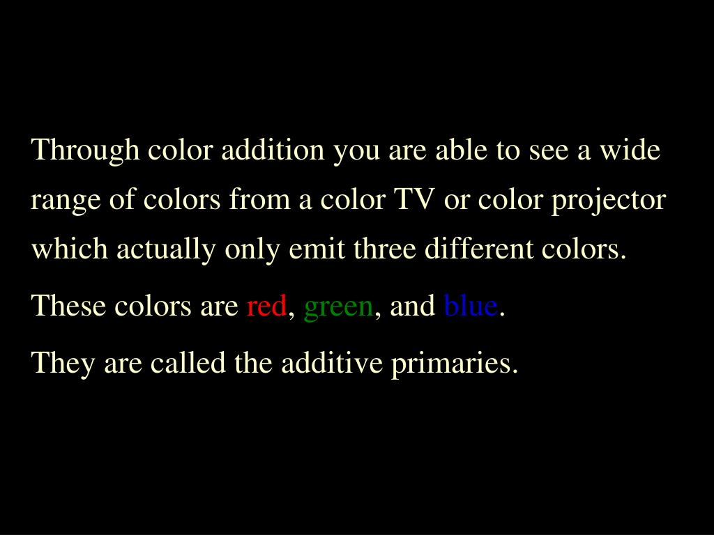 Through color addition you are able to see a wide range of colors from a color TV or color projector which actually only emit three different colors.