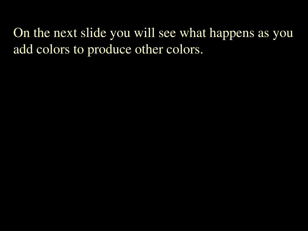 On the next slide you will see what happens as you add colors to produce other colors.
