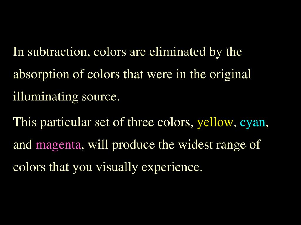 In subtraction, colors are eliminated by the absorption of colors that were in the original illuminating source.