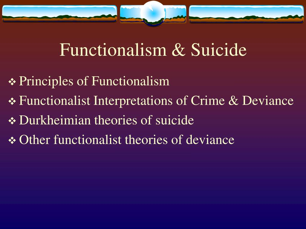 functionalist view of suicide The functionalist perspective functionalists view the family unit as a construct that fulfills important functions and keeps society running smoothly.