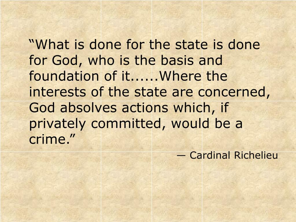 """What is done for the state is done for God, who is the basis and foundation of it......Where the interests of the state are concerned, God absolves actions which, if privately committed, would be a crime."""