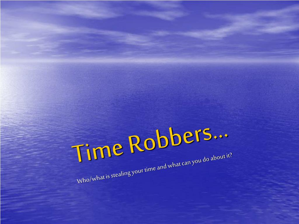 time robbers who what is stealing your time and what can you do about it l.