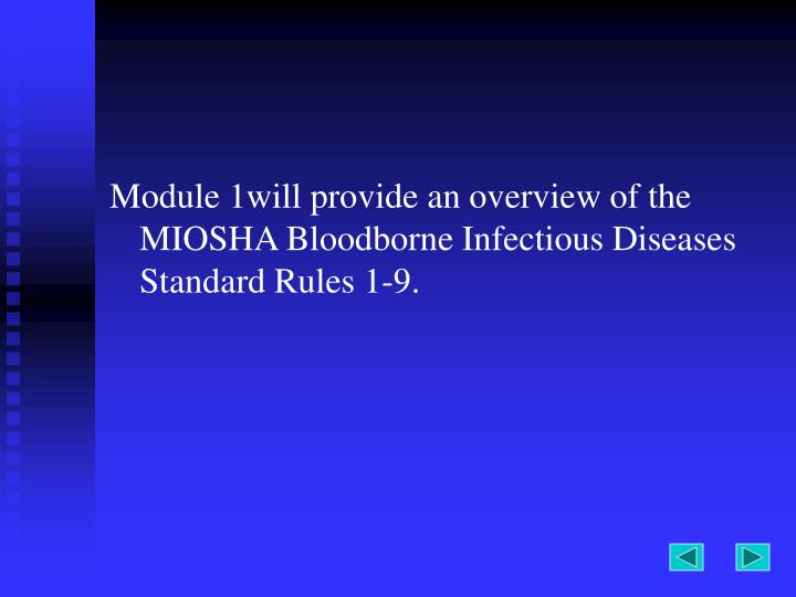 Module 1will provide an overview of the MIOSHA Bloodborne Infectious Diseases Standard Rules 1-9.