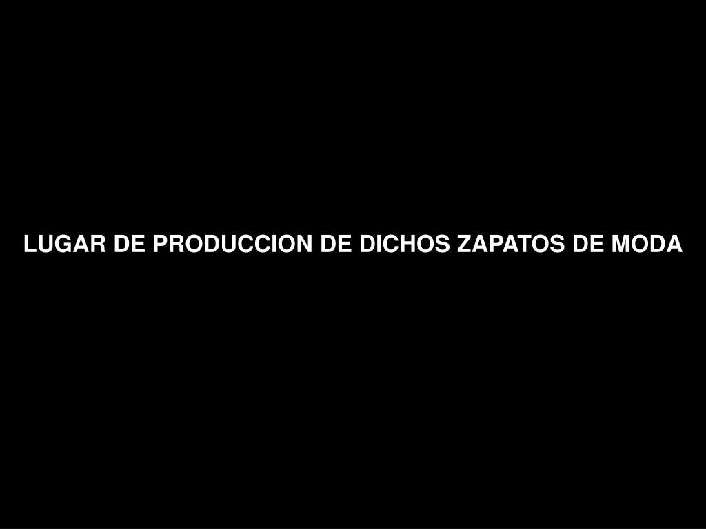 LUGAR DE PRODUCCION DE DICHOS ZAPATOS DE MODA