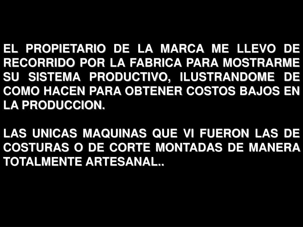 EL PROPIETARIO DE LA MARCA ME LLEVO DE RECORRIDO POR LA FABRICA PARA MOSTRARME SU SISTEMA PRODUCTIVO, ILUSTRANDOME DE COMO HACEN PARA OBTENER COSTOS BAJOS EN LA PRODUCCION.