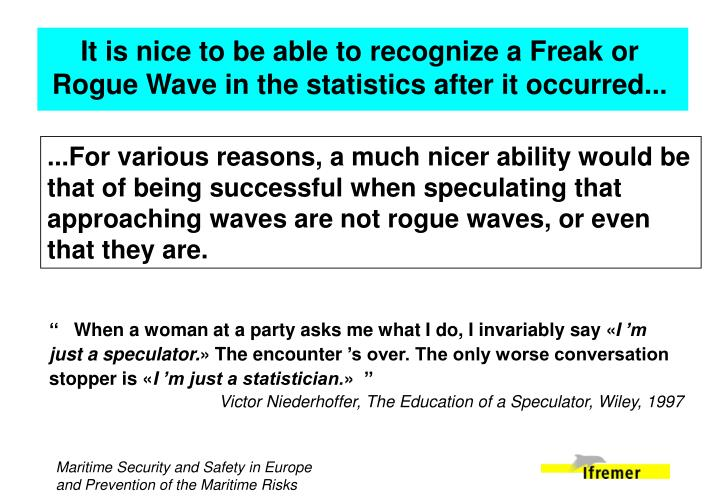 It is nice to be able to recognize a Freak or Rogue Wave in the statistics after it occurred...