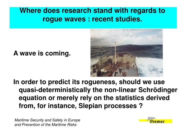 Where does research stand with regards to rogue waves : recent studies.