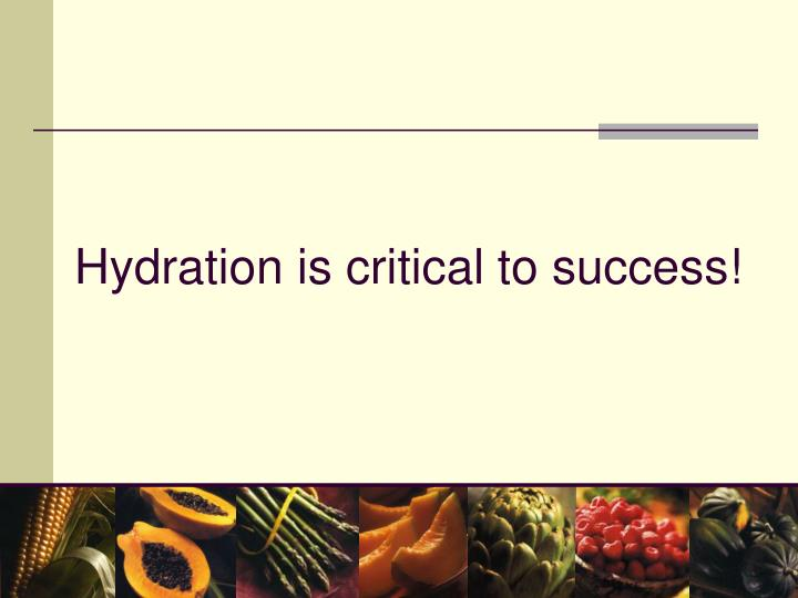 Hydration is critical to success!