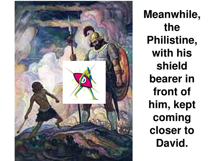 Meanwhile, the Philistine, with his shield bearer in front of him, kept coming closer to David.