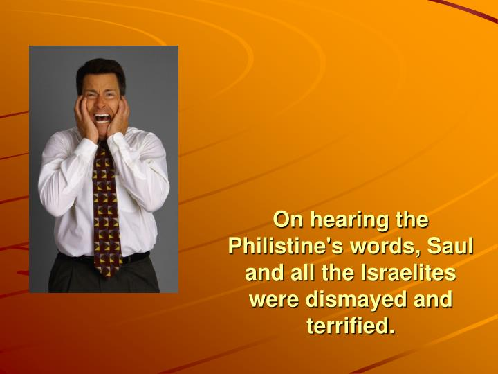 On hearing the Philistine's words, Saul and all the Israelites were dismayed and terrified.