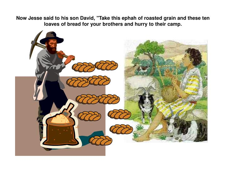 """Now Jesse said to his son David, """"Take this ephah of roasted grain and these ten loaves of bread for your brothers and hurry to their camp."""