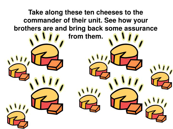Take along these ten cheeses to the commander of their unit. See how your brothers are and bring back some assurance from them.