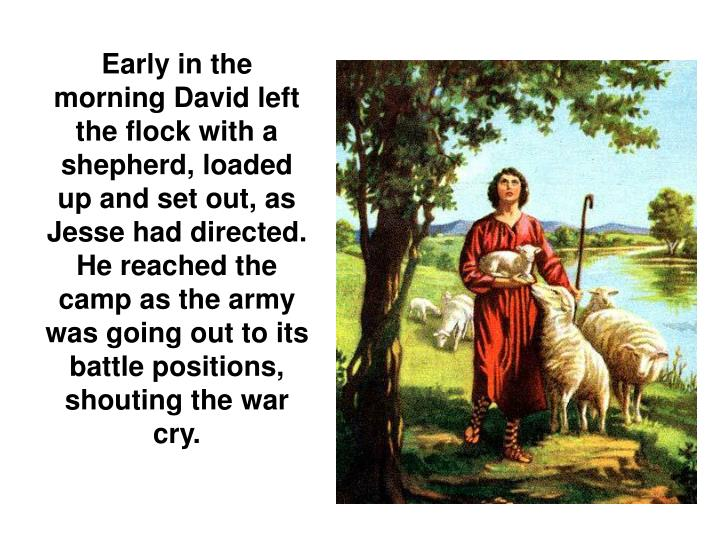 Early in the morning David left the flock with a shepherd, loaded up and set out, as Jesse had directed. He reached the camp as the army was going out to its battle positions, shouting the war cry.