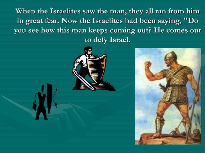 """When the Israelites saw the man, they all ran from him in great fear. Now the Israelites had been saying, """"Do you see how this man keeps coming out? He comes out to defy Israel."""