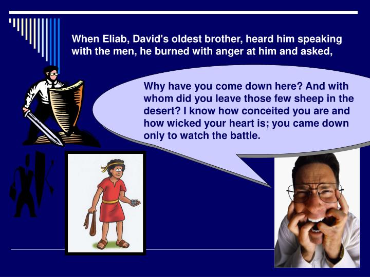 When Eliab, David's oldest brother, heard him speaking with the men, he burned with anger at him and asked,