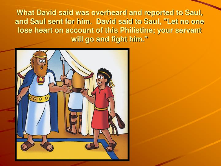 """What David said was overheard and reported to Saul, and Saul sent for him.  David said to Saul, """"Let no one lose heart on account of this Philistine; your servant will go and fight him."""""""