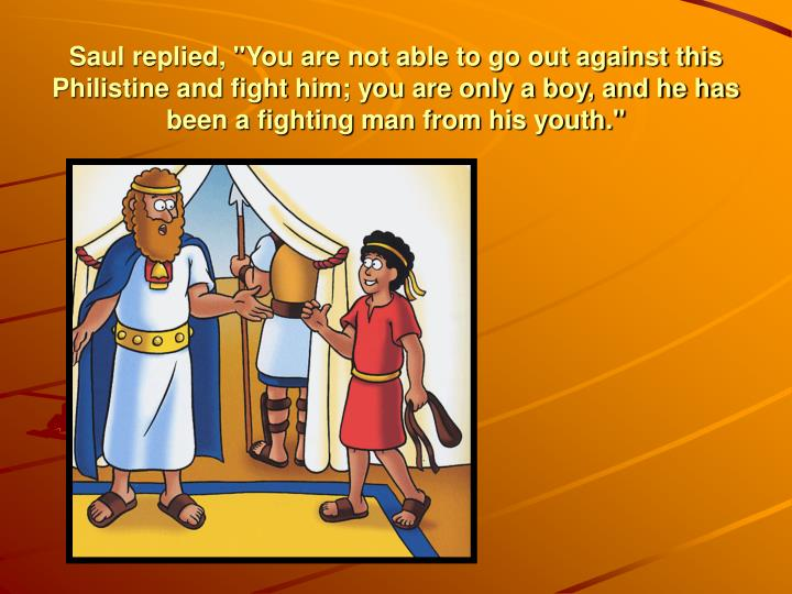 """Saul replied, """"You are not able to go out against this Philistine and fight him; you are only a boy, and he has been a fighting man from his youth."""""""