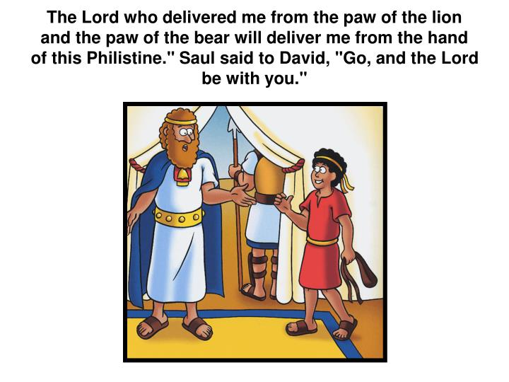 """The Lord who delivered me from the paw of the lion and the paw of the bear will deliver me from the hand of this Philistine."""" Saul said to David, """"Go, and the Lord be with you."""""""
