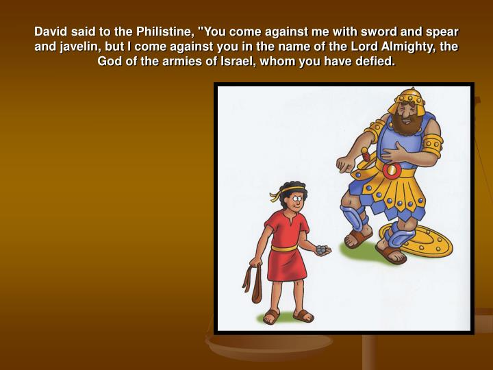 """David said to the Philistine, """"You come against me with sword and spear and javelin, but I come against you in the name of the Lord Almighty, the God of the armies of Israel, whom you have defied."""