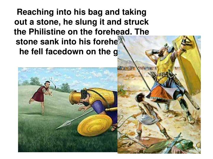 Reaching into his bag and taking out a stone, he slung it and struck the Philistine on the forehead. The stone sank into his forehead, and he fell facedown on the ground.
