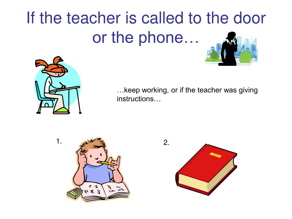 If the teacher is called to the door or the phone…