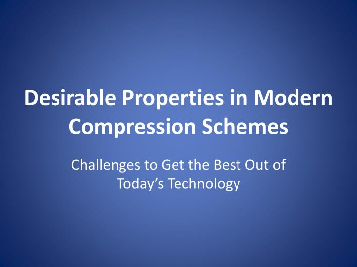 Desirable properties in modern compression schemes