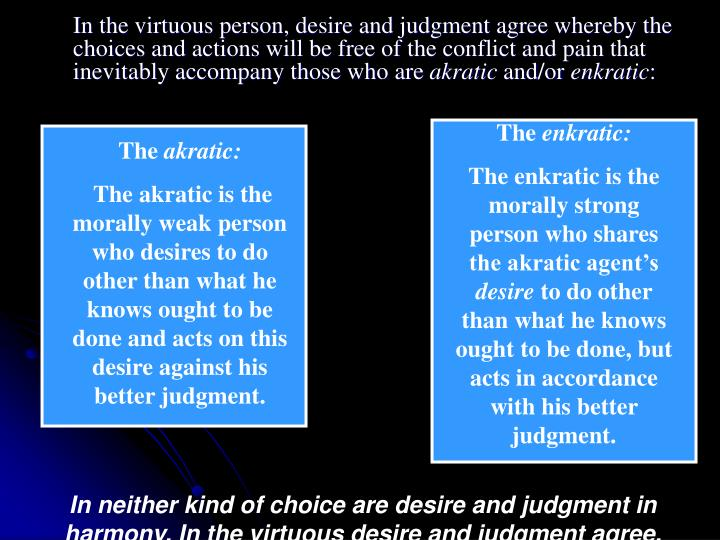 In the virtuous person, desire and judgment agree whereby the choices and actions will be free of the conflict and pain that inevitably accompany those who are