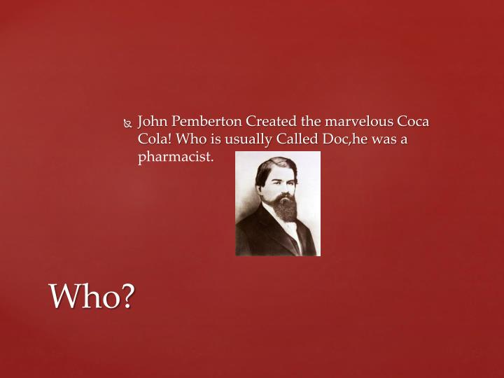 John Pemberton Created the marvelous Coca Cola! Who is usually Called