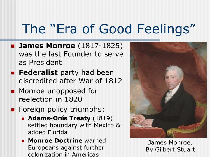 why is the era of goof feelings The essay looks at how the era of good feelings defined the time period 1815-1825 after the initial growing pains associated with intense political partisanship, america entered what historians (ever since benjamin russell of the boston newspaper in 1817) have labeled the era of good feelings.