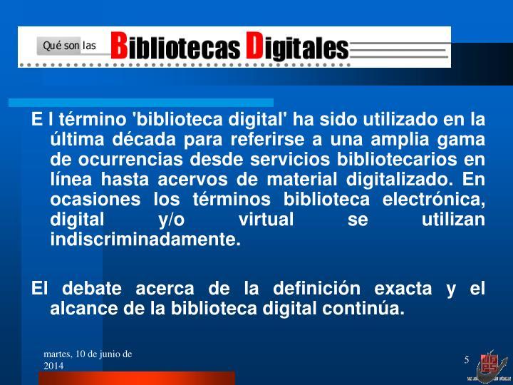 E l término 'biblioteca digital' ha sido utilizado en la última década para referirse a una amplia gama de ocurrencias desde servicios bibliotecarios en línea hasta acervos de material digitalizado. En ocasiones los términos biblioteca electrónica, digital y/o virtual se utilizan indiscriminadamente.