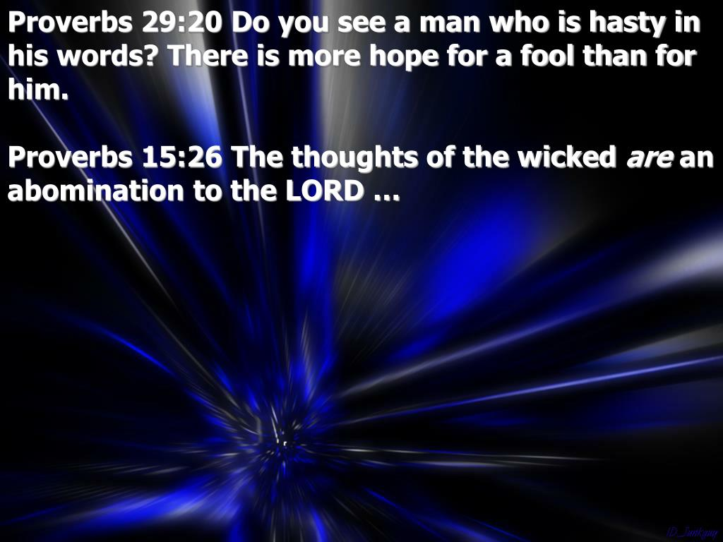 Proverbs 29:20 Do you see a man who is hasty in his words? There is more hope for a fool than for him.