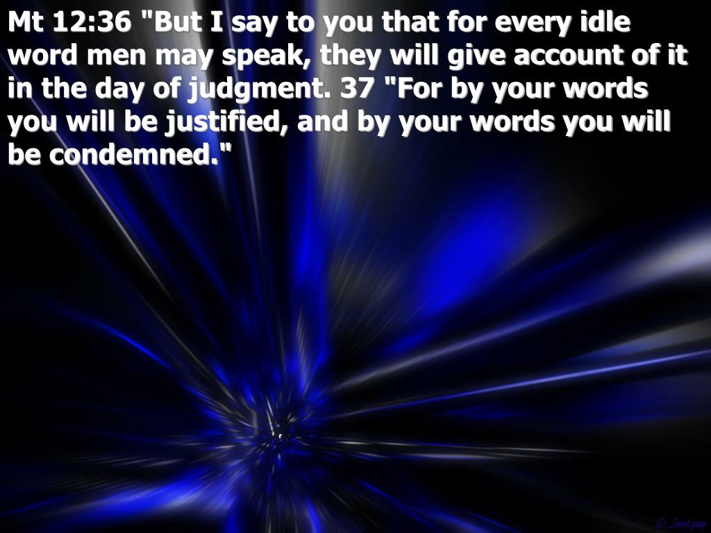"""Mt 12:36 """"But I say to you that for every idle word men may speak, they will give account of it in the day of judgment. 37 """"For by your words you will be justified, and by your words you will be condemned."""""""