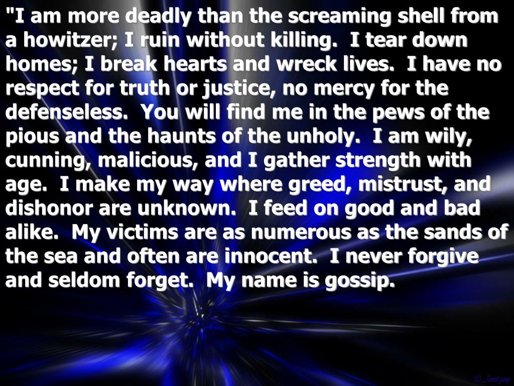 """""""I am more deadly than the screaming shell from a howitzer; I ruin without killing.  I tear down homes; I break hearts and wreck lives.  I have no respect for truth or justice, no mercy for the defenseless.  You will find me in the pews of the pious and the haunts of the unholy.  I am wily, cunning, malicious, and I gather strength with age.  I make my way where greed, mistrust, and dishonor are unknown.  I feed on good and bad alike.  My victims are as numerous as the sands of the sea and often are innocent.  I never forgive and seldom forget.  My name is gossip."""