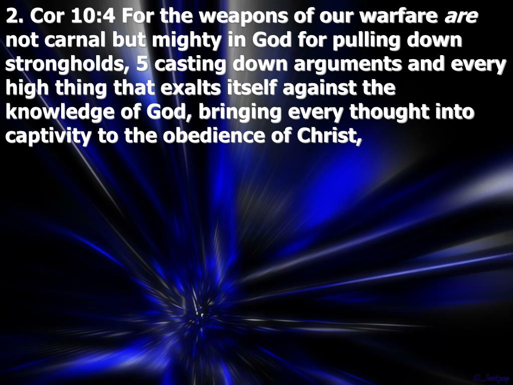 2. Cor 10:4 For the weapons of our warfare