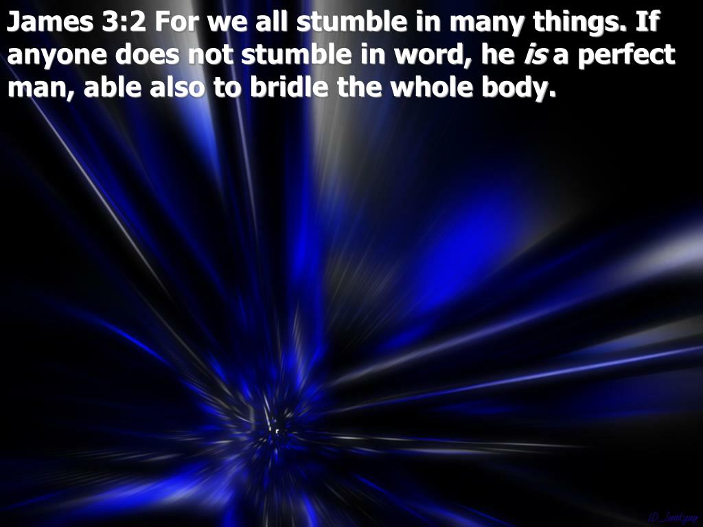 James 3:2 For we all stumble in many things. If anyone does not stumble in word, he