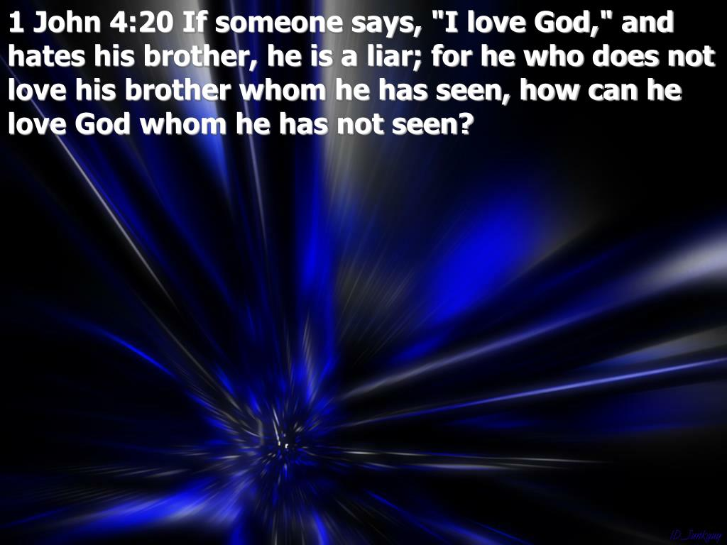 """1 John 4:20 If someone says, """"I love God,"""" and hates his brother, he is a liar; for he who does not love his brother whom he has seen, how can he love God whom he has not seen?"""
