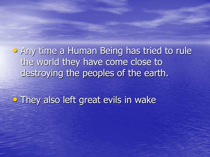 Any time a Human Being has tried to rule the world they have come close to destroying the peoples of...