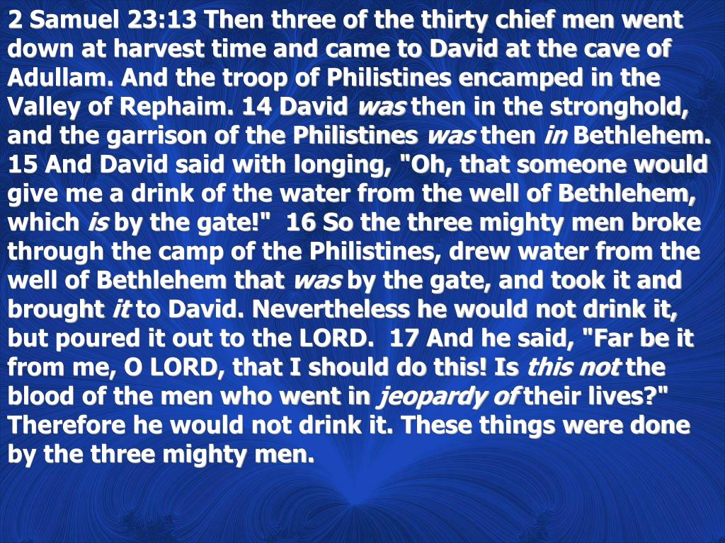 2 Samuel 23:13 Then three of the thirty chief men went down at harvest time and came to David at the cave of Adullam. And the troop of Philistines encamped in the Valley of Rephaim. 14 David