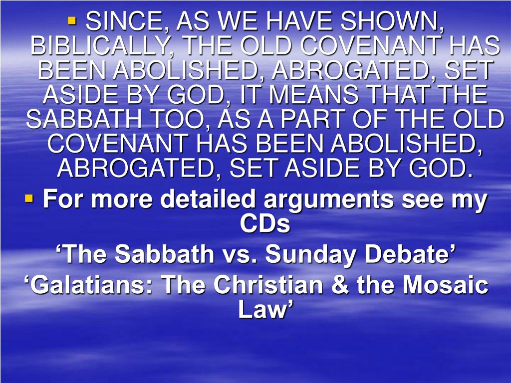 SINCE, AS WE HAVE SHOWN, BIBLICALLY, THE OLD COVENANT HAS BEEN ABOLISHED, ABROGATED, SET ASIDE BY GOD, IT MEANS THAT THE SABBATH TOO, AS A PART OF THE OLD COVENANT HAS BEEN ABOLISHED, ABROGATED, SET ASIDE BY GOD.
