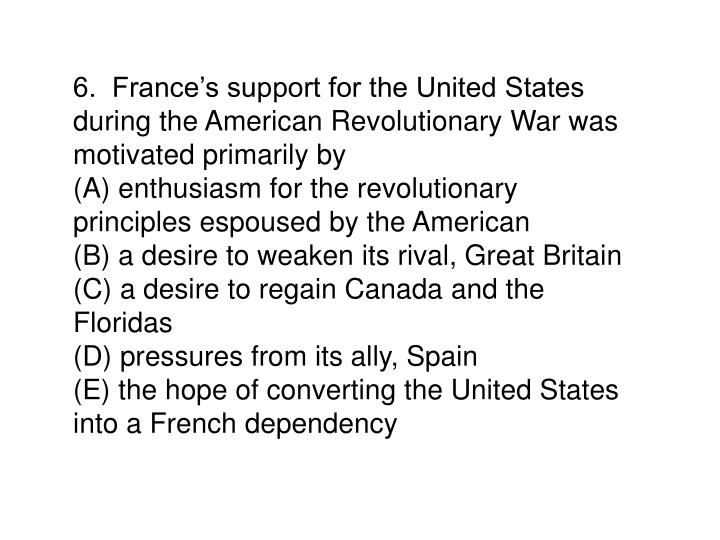 6.  France's support for the United States during the American Revolutionary War was motivated primarily by